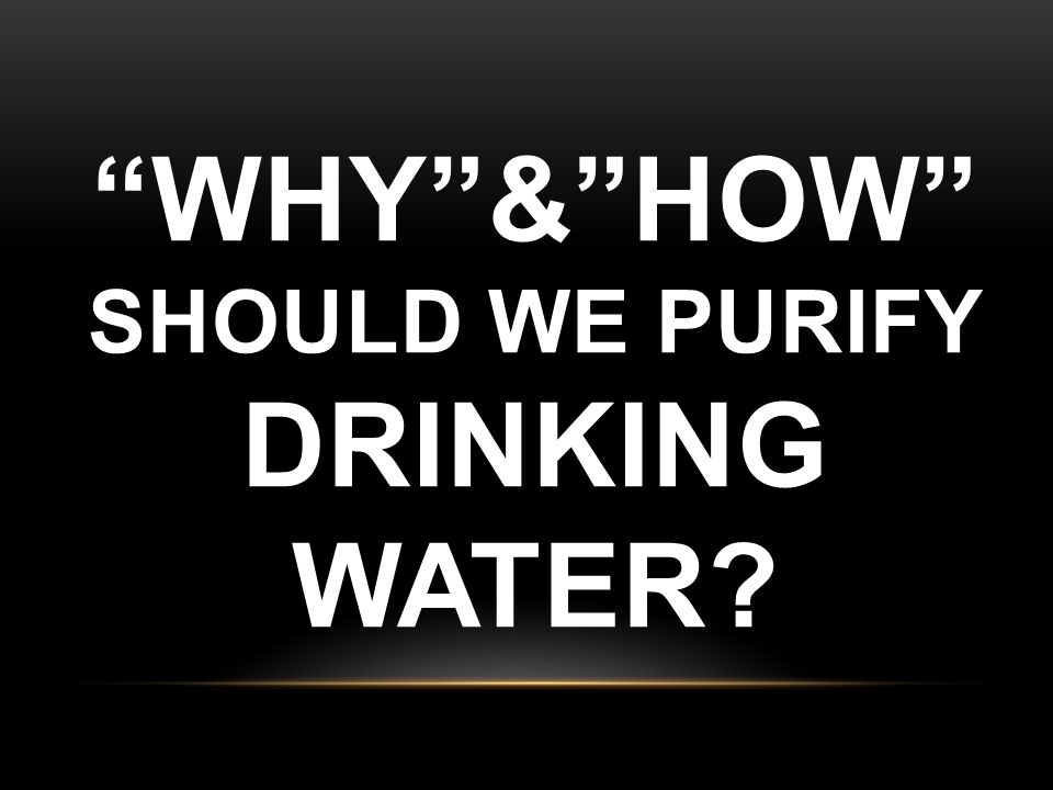 """""""WHY""""&""""HOW"""" SHOULD WE PURIFY DRINKING WATER?"""