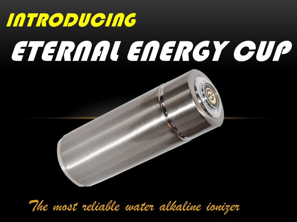 The most reliable water alkaline ionizer ETERNAL ENERGY CUP INTRODUCING