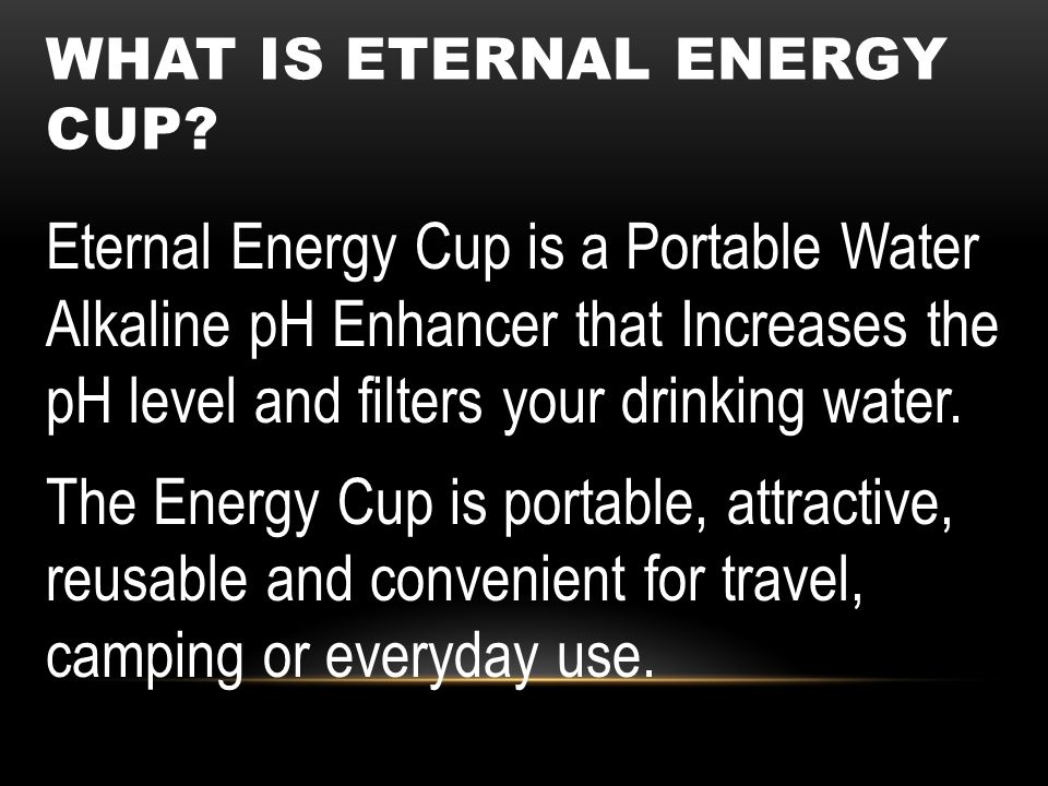 Eternal Energy Cup is a Portable Water Alkaline pH Enhancer that Increases the pH level and filters your drinking water. The Energy Cup is portable, a