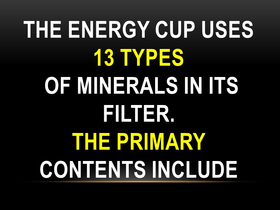 THE ENERGY CUP USES 13 TYPES OF MINERALS IN ITS FILTER. THE PRIMARY CONTENTS INCLUDE