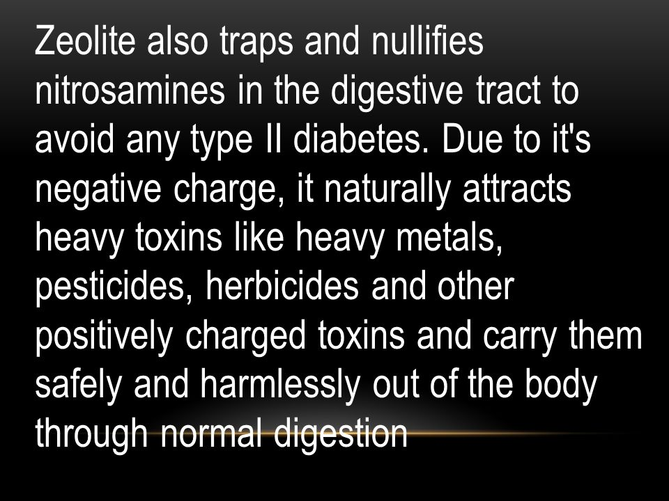 Zeolite also traps and nullifies nitrosamines in the digestive tract to avoid any type II diabetes. Due to it's negative charge, it naturally attracts