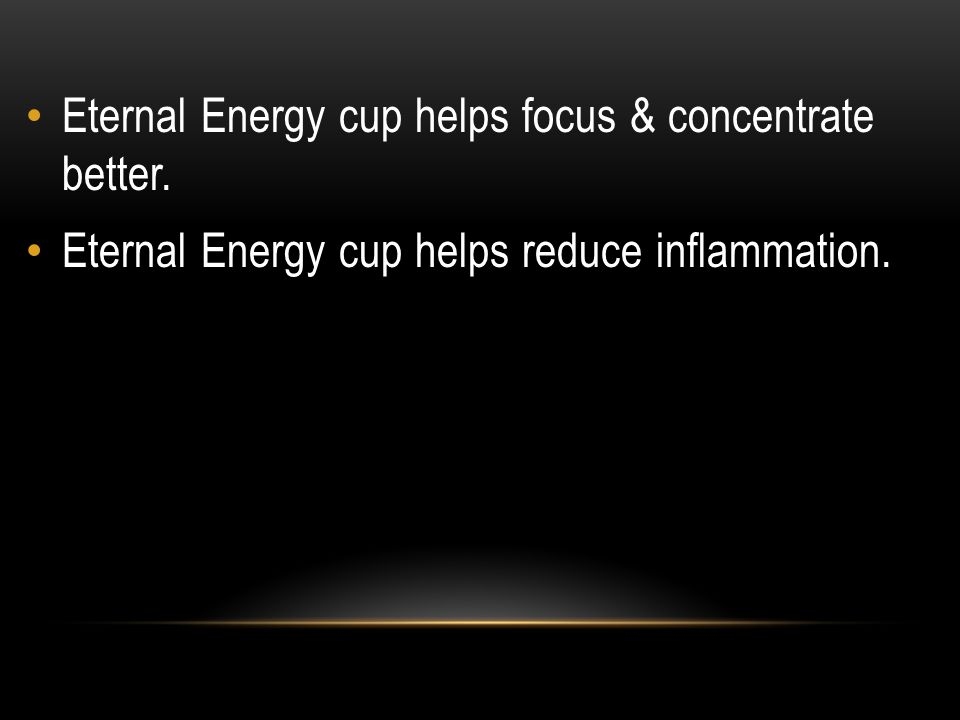 Eternal Energy cup helps focus & concentrate better. Eternal Energy cup helps reduce inflammation.