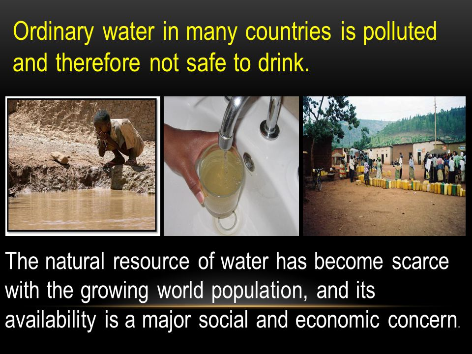 Ordinary water in many countries is polluted and therefore not safe to drink. The natural resource of water has become scarce with the growing world p