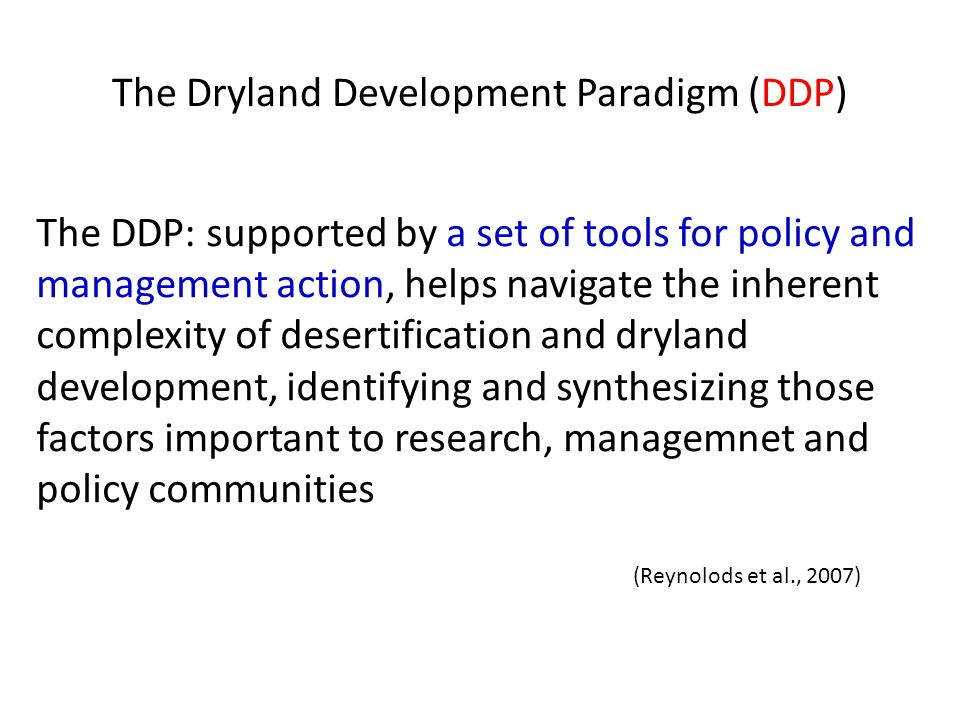 The Dryland Development Paradigm (DDP) The DDP: supported by a set of tools for policy and management action, helps navigate the inherent complexity of desertification and dryland development, identifying and synthesizing those factors important to research, managemnet and policy communities (Reynolods et al., 2007)