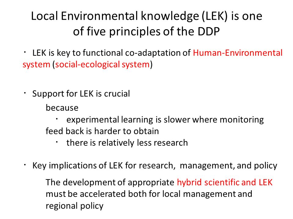 Local Environmental knowledge (LEK) is one of five principles of the DDP ・ LEK is key to functional co-adaptation of Human-Environmental system (social-ecological system) ・ Support for LEK is crucial because ・ experimental learning is slower where monitoring feed back is harder to obtain ・ there is relatively less research ・ Key implications of LEK for research, management, and policy The development of appropriate hybrid scientific and LEK must be accelerated both for local management and regional policy