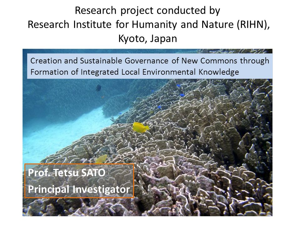 Research project conducted by Research Institute for Humanity and Nature (RIHN), Kyoto, Japan Creation and Sustainable Governance of New Commons through Formation of Integrated Local Environmental Knowledge Prof.