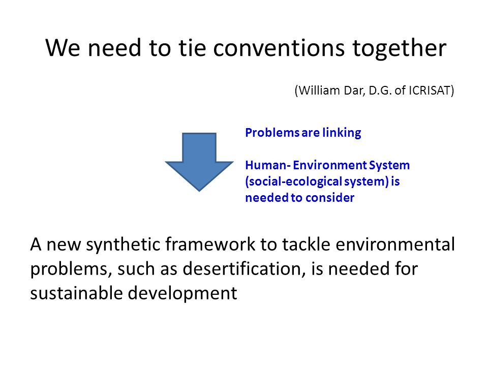 We need to tie conventions together A new synthetic framework to tackle environmental problems, such as desertification, is needed for sustainable development Problems are linking Human- Environment System (social-ecological system) is needed to consider (William Dar, D.G.