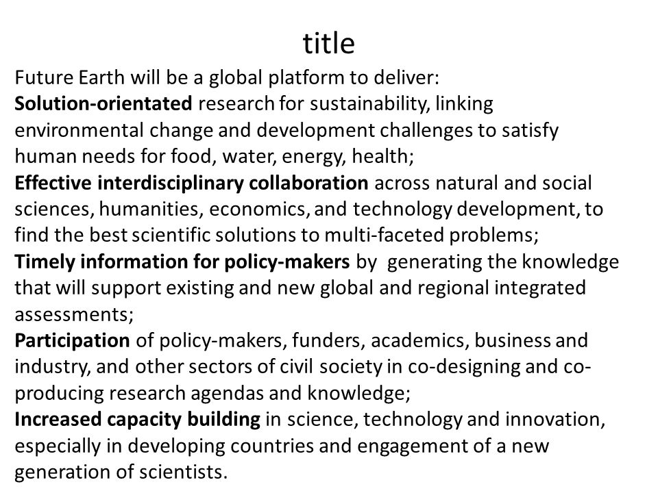title Future Earth will be a global platform to deliver: Solution-orientated research for sustainability, linking environmental change and development challenges to satisfy human needs for food, water, energy, health; Effective interdisciplinary collaboration across natural and social sciences, humanities, economics, and technology development, to find the best scientific solutions to multi-faceted problems; Timely information for policy-makers by generating the knowledge that will support existing and new global and regional integrated assessments; Participation of policy-makers, funders, academics, business and industry, and other sectors of civil society in co-designing and co- producing research agendas and knowledge; Increased capacity building in science, technology and innovation, especially in developing countries and engagement of a new generation of scientists.