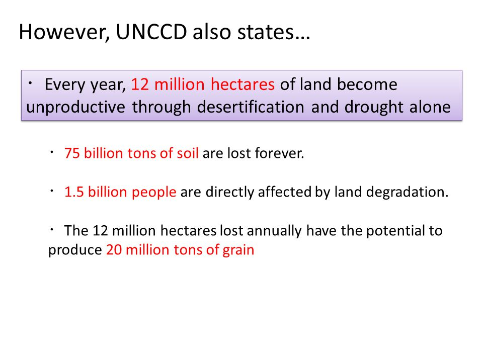 However, UNCCD also states… ・ Every year, 12 million hectares of land become unproductive through desertification and drought alone ・ 75 billion tons of soil are lost forever.