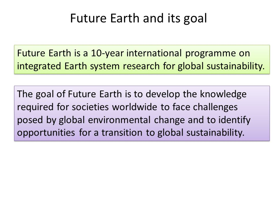 Future Earth and its goal Future Earth is a 10-year international programme on integrated Earth system research for global sustainability.