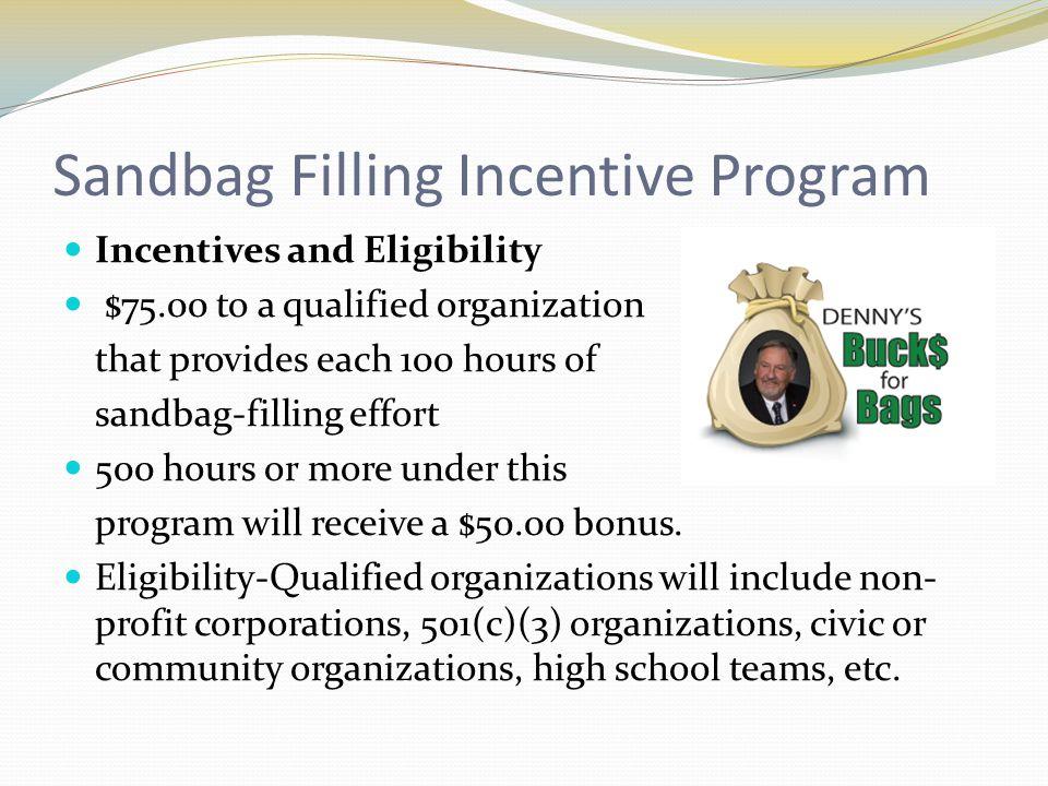 Sandbag Filling Incentive Program Incentives and Eligibility $75.00 to a qualified organization that provides each 100 hours of sandbag-filling effort