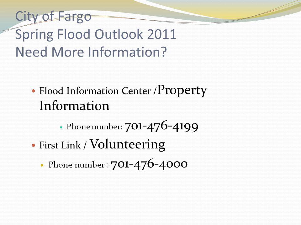 City of Fargo Spring Flood Outlook 2011 Need More Information? Flood Information Center / Property Information Phone number: 701-476-4199 First Link /