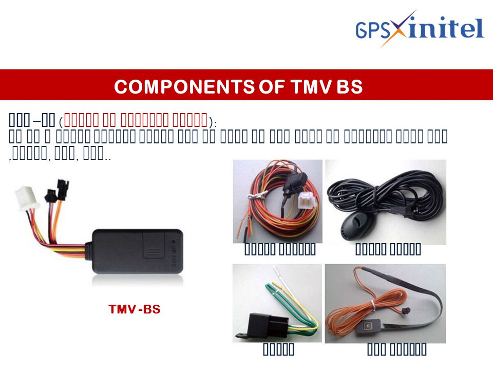 COMPONENTS OF TMV BS TMV – BS ( trace my vehicle basic ): It is a basic device which can be used in any type of vehicle like bus, truck, car, etc..