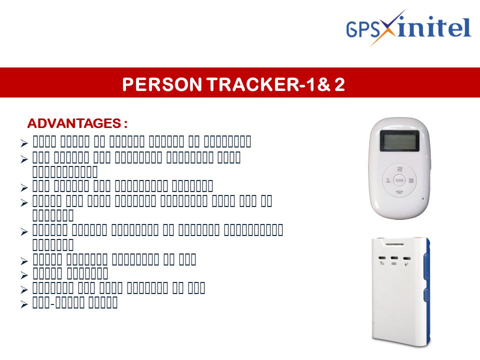 PERSON TRACKER-1& 2 ADVANTAGES :  Keep track of family member or employee  GPS timing and locating function know whereabouts  SOS option for emergency calling  Sends SMS with current location when SOS is pressed  Server tracks location at regular predefined seconds  Check current location by SMS  Audio monitor  Receive SMS when battery is low  Geo - fence alert