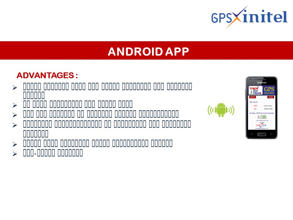ANDROID APP ADVANTAGES :  Works exactly like any other physical GPS tracker device  No user interface for phone user  All the control is through remote application  Flexible configuration to customize the tracking pattern  Alert when employee reach particular regioN  Geo - fence timings