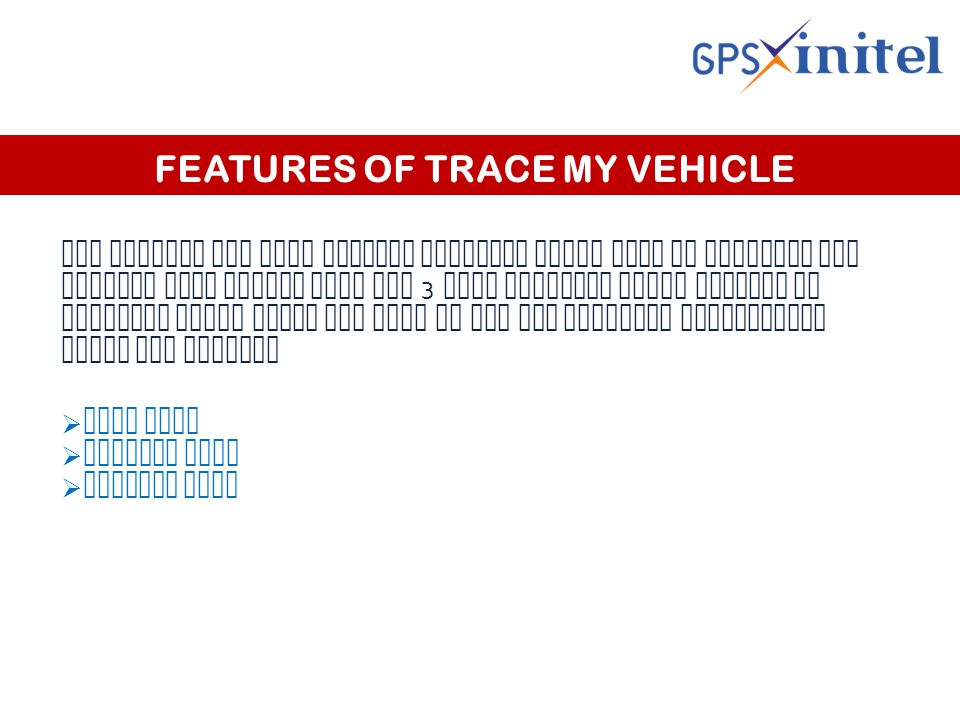 FEATURES OF TRACE MY VEHICLE Gps Xinitel has some special features which help in tracking the vehicle very easily they are 3 main tracking tools present in software which helps the user to get the detailed information about the vehicle  Live view  History view  Summary view