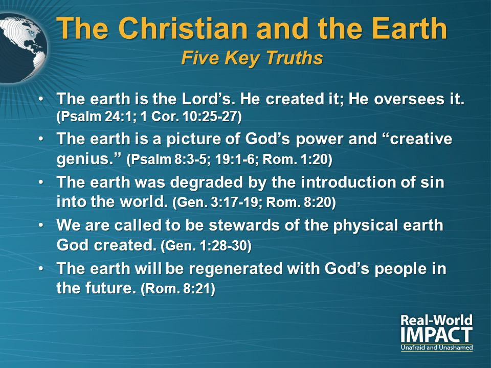 The Christian and the Earth Five Key Truths The earth is the Lord's. He created it; He oversees it. (Psalm 24:1; 1 Cor. 10:25-27)The earth is the Lord