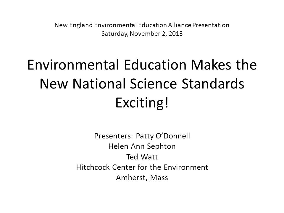 New England Environmental Education Alliance Presentation Saturday, November 2, 2013 Environmental Education Makes the New National Science Standards