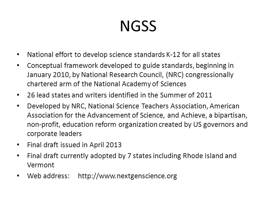 NGSS National effort to develop science standards K-12 for all states Conceptual framework developed to guide standards, beginning in January 2010, by
