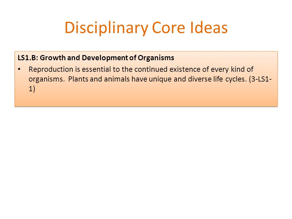 Disciplinary Core Ideas LS1.B: Growth and Development of Organisms Reproduction is essential to the continued existence of every kind of organisms. Pl