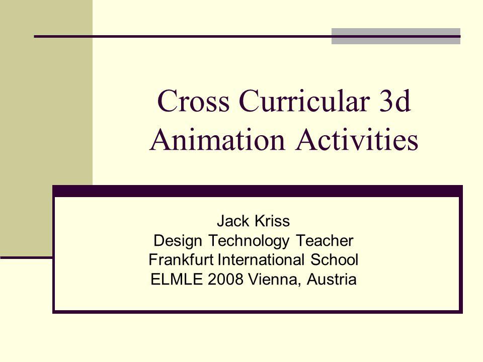 Cross Curricular 3d Animation Activities Jack Kriss Design Technology Teacher Frankfurt International School ELMLE 2008 Vienna, Austria