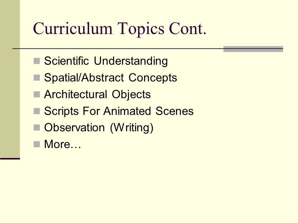 Curriculum Topics Cont. Scientific Understanding Spatial/Abstract Concepts Architectural Objects Scripts For Animated Scenes Observation (Writing) Mor