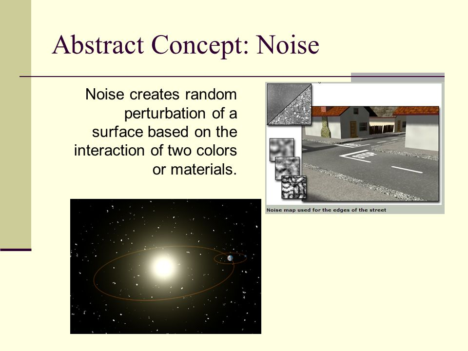 Abstract Concept: Noise Noise creates random perturbation of a surface based on the interaction of two colors or materials.