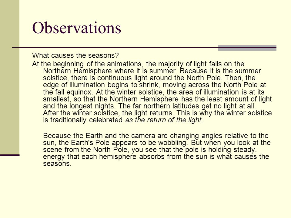 Observations What causes the seasons? At the beginning of the animations, the majority of light falls on the Northern Hemisphere where it is summer. B