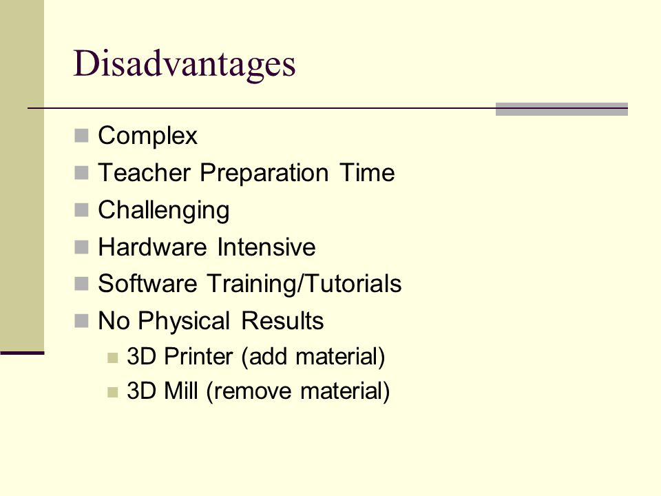 Disadvantages Complex Teacher Preparation Time Challenging Hardware Intensive Software Training/Tutorials No Physical Results 3D Printer (add material