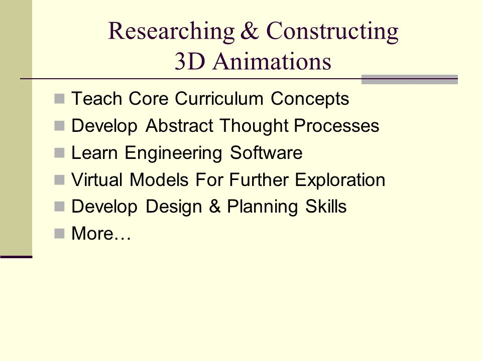 Researching & Constructing 3D Animations Teach Core Curriculum Concepts Develop Abstract Thought Processes Learn Engineering Software Virtual Models F