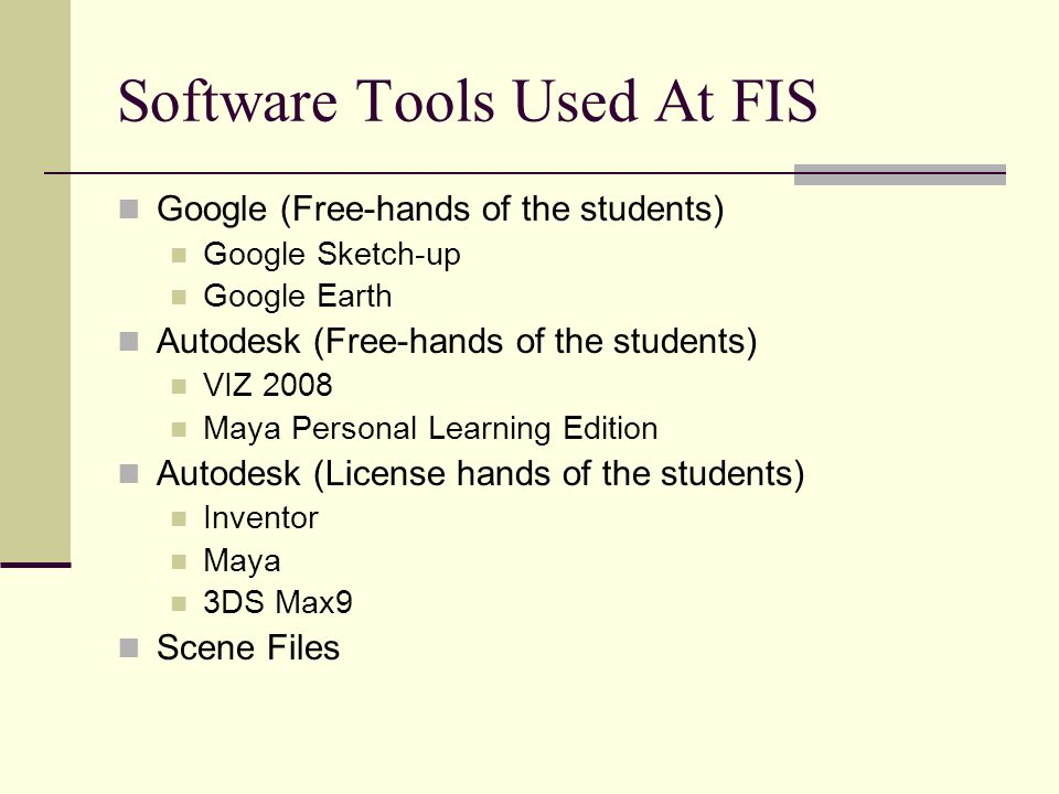 Software Tools Used At FIS Google (Free-hands of the students) Google Sketch-up Google Earth Autodesk (Free-hands of the students) VIZ 2008 Maya Perso
