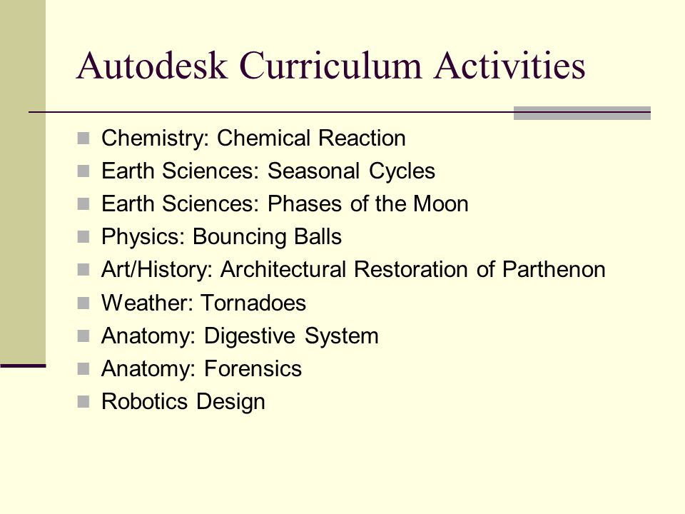 Autodesk Curriculum Activities Chemistry: Chemical Reaction Earth Sciences: Seasonal Cycles Earth Sciences: Phases of the Moon Physics: Bouncing Balls