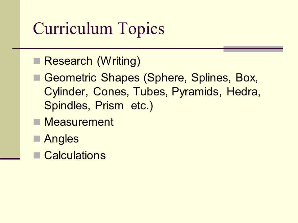 Curriculum Topics Research (Writing) Geometric Shapes (Sphere, Splines, Box, Cylinder, Cones, Tubes, Pyramids, Hedra, Spindles, Prism etc.) Measuremen