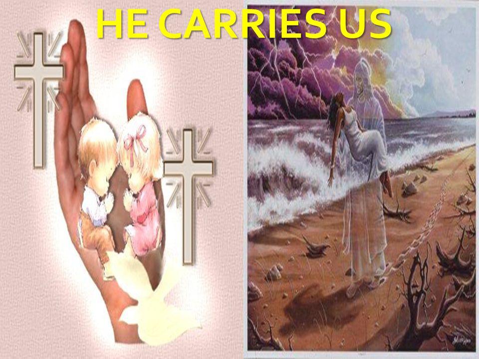HE CARRIES US