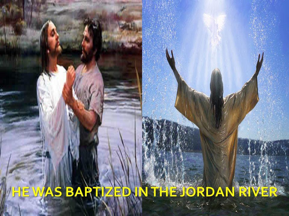 HE WAS BAPTIZED IN THE JORDAN RIVER