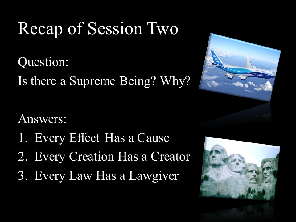Recap of Session Two Question: Is there a Supreme Being? Why? Answers: 1.Every Effect Has a Cause 2.Every Creation Has a Creator 3.Every Law Has a Law