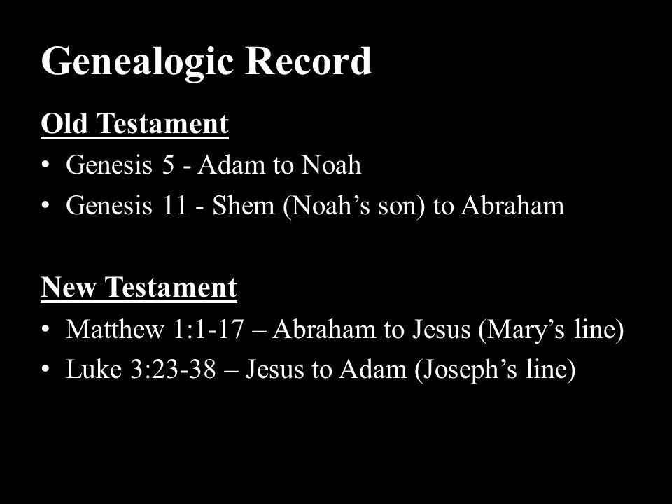 Genealogic Record Old Testament Genesis 5 - Adam to Noah Genesis 11 - Shem (Noah's son) to Abraham New Testament Matthew 1:1-17 – Abraham to Jesus (Ma