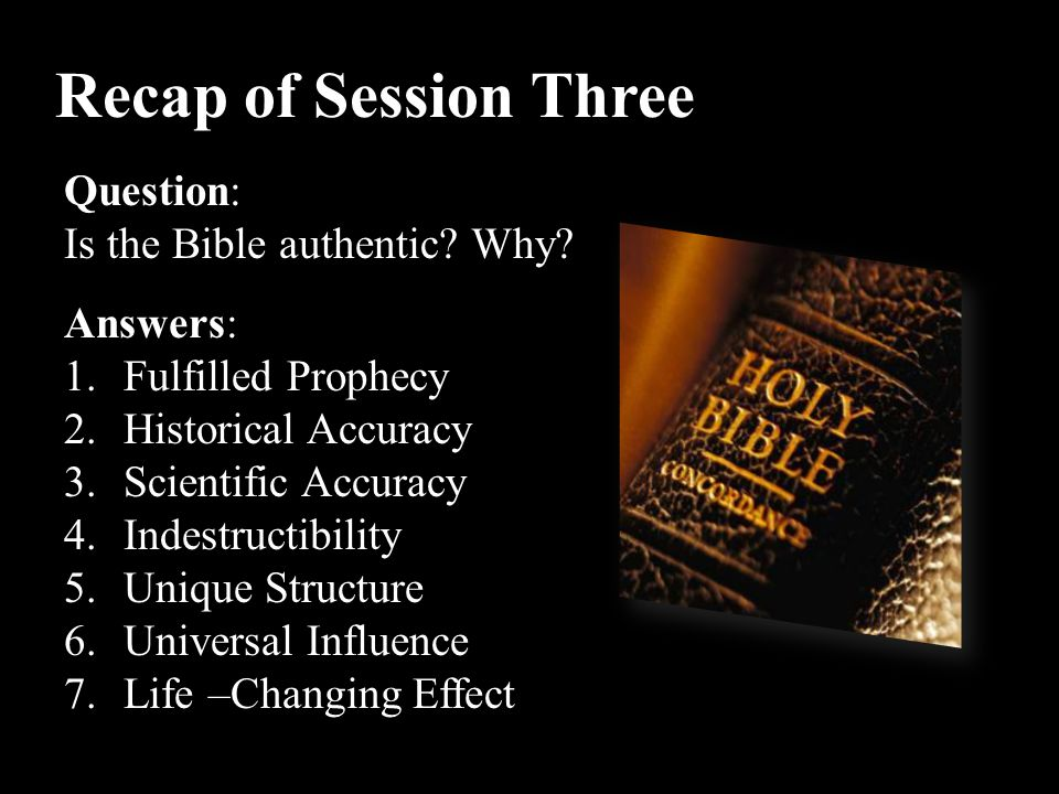 Recap of Session Three Question: Is the Bible authentic? Why? Answers: 1.Fulfilled Prophecy 2.Historical Accuracy 3.Scientific Accuracy 4.Indestructib