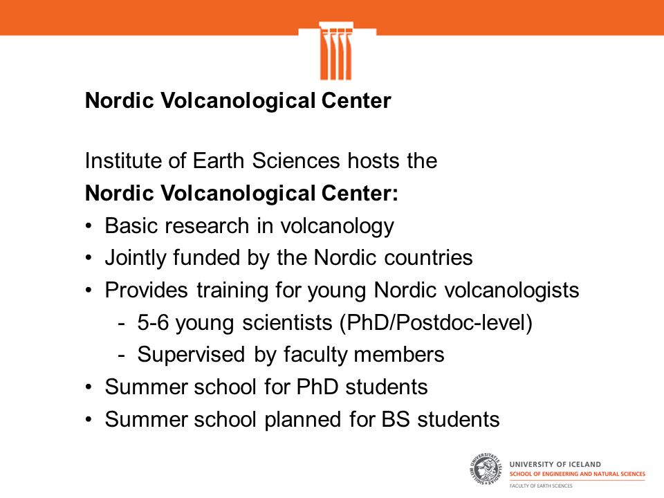 Nordic Volcanological Center Institute of Earth Sciences hosts the Nordic Volcanological Center: Basic research in volcanology Jointly funded by the Nordic countries Provides training for young Nordic volcanologists - 5-6 young scientists (PhD/Postdoc-level) - Supervised by faculty members Summer school for PhD students Summer school planned for BS students