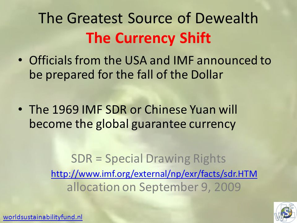 The Greatest Source of Dewealth The Currency Shift Officials from the USA and IMF announced to be prepared for the fall of the Dollar The 1969 IMF SDR or Chinese Yuan will become the global guarantee currency SDR = Special Drawing Rights http://www.imf.org/external/np/exr/facts/sdr.HTM allocation on September 9, 2009 http://www.imf.org/external/np/exr/facts/sdr.HTM worldsustainabilityfund.nl