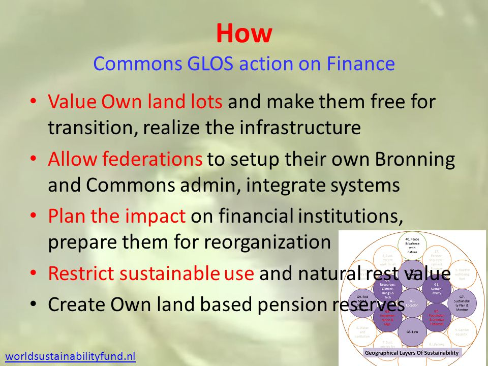 How Commons GLOS action on Finance Value Own land lots and make them free for transition, realize the infrastructure Allow federations to setup their own Bronning and Commons admin, integrate systems Plan the impact on financial institutions, prepare them for reorganization Restrict sustainable use and natural rest value Create Own land based pension reserves worldsustainabilityfund.nl