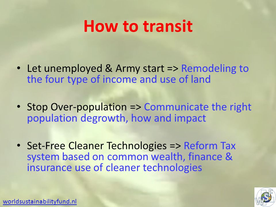 How to transit Let unemployed & Army start => Remodeling to the four type of income and use of land Stop Over-population => Communicate the right population degrowth, how and impact Set-Free Cleaner Technologies => Reform Tax system based on common wealth, finance & insurance use of cleaner technologies worldsustainabilityfund.nl