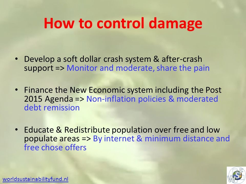 How to control damage Develop a soft dollar crash system & after-crash support => Monitor and moderate, share the pain Finance the New Economic system including the Post 2015 Agenda => Non-inflation policies & moderated debt remission Educate & Redistribute population over free and low populate areas => By internet & minimum distance and free chose offers worldsustainabilityfund.nl