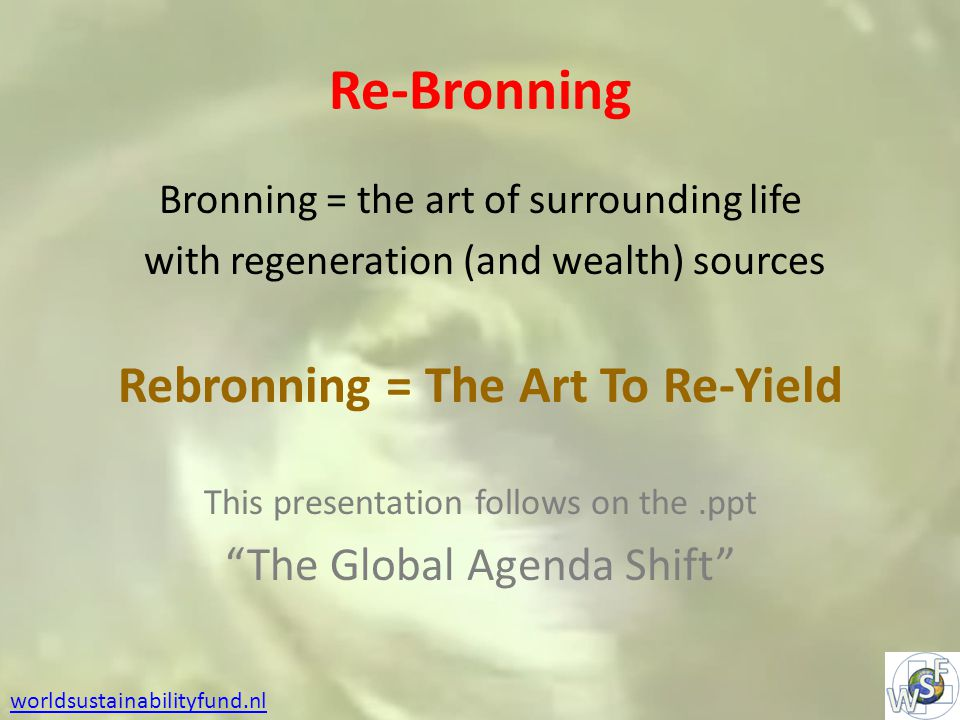 Re-Bronning Bronning = the art of surrounding life with regeneration (and wealth) sources Rebronning = The Art To Re-Yield This presentation follows on the.ppt The Global Agenda Shift worldsustainabilityfund.nl