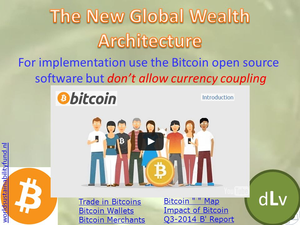 dLvdLv For implementation use the Bitcoin open source software but don't allow currency coupling Trade in Bitcoins Bitcoin Wallets Bitcoin Merchants worldsustainabilityfund.nl Bitcoin Map Impact of Bitcoin Q3-2014 B Report