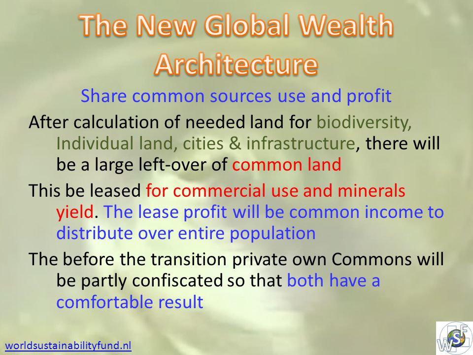 worldsustainabilityfund.nl Share common sources use and profit After calculation of needed land for biodiversity, Individual land, cities & infrastructure, there will be a large left-over of common land This be leased for commercial use and minerals yield.