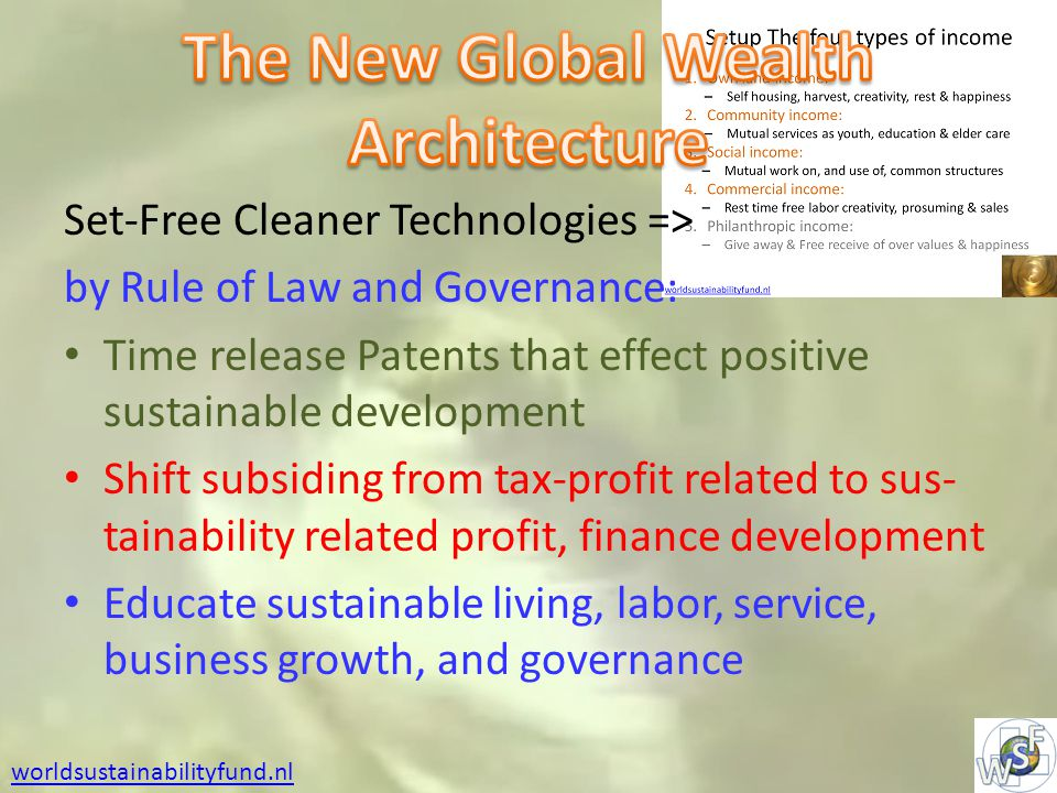 Set-Free Cleaner Technologies => by Rule of Law and Governance: Time release Patents that effect positive sustainable development Shift subsiding from tax-profit related to sus- tainability related profit, finance development Educate sustainable living, labor, service, business growth, and governance worldsustainabilityfund.nl