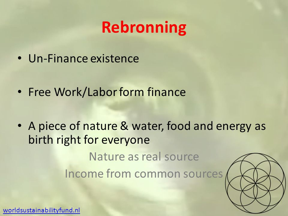 Rebronning Un-Finance existence Free Work/Labor form finance A piece of nature & water, food and energy as birth right for everyone Nature as real source Income from common sources worldsustainabilityfund.nl