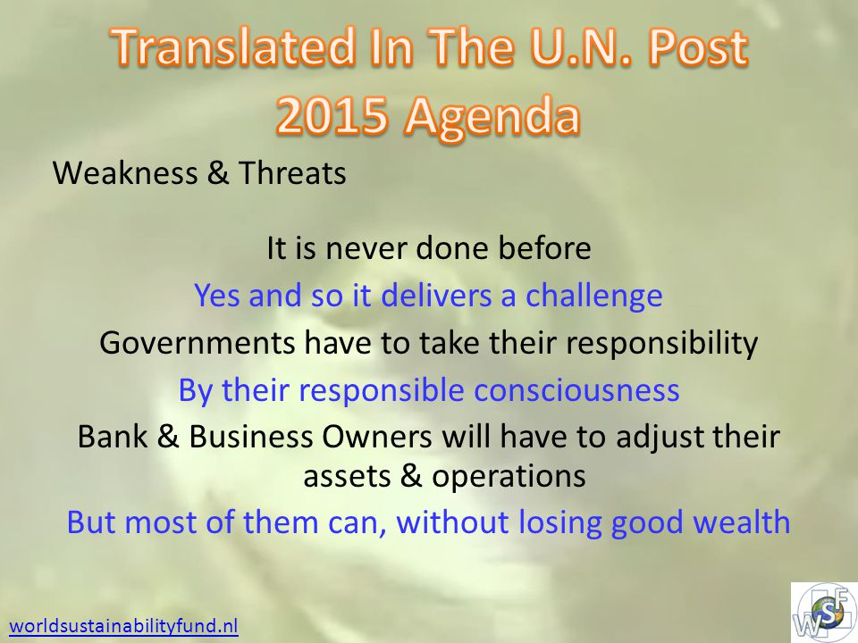 Weakness & Threats It is never done before Yes and so it delivers a challenge Governments have to take their responsibility By their responsible consciousness Bank & Business Owners will have to adjust their assets & operations But most of them can, without losing good wealth worldsustainabilityfund.nl