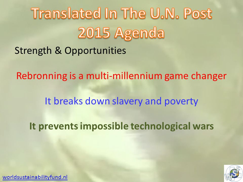 Strength & Opportunities Rebronning is a multi-millennium game changer It breaks down slavery and poverty It prevents impossible technological wars worldsustainabilityfund.nl